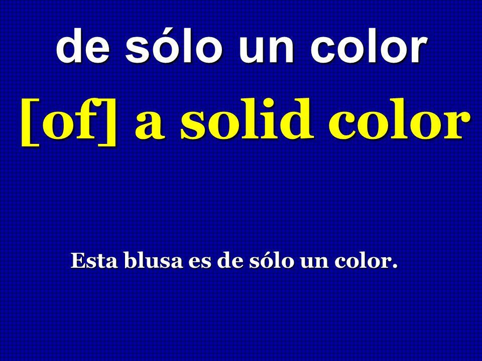 de sólo un color [of] a solid color Esta blusa es de sólo un color.